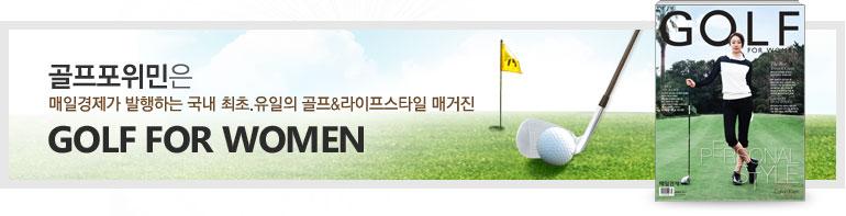 골프포위민은 매일경제가 발행하는 국내 최초,유일의 골프&라이프스타일 매거진 GOLF FOR WOMEN