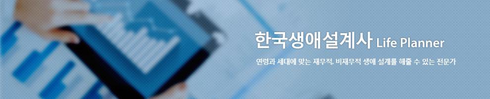 한국생애설계사 - 연령과 세대에 맞는 재무적, 비재무적 생애 설계를 해줄 수 있는 전문가